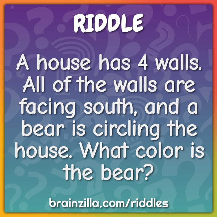 A house has 4 walls. All of the walls are facing south, and a bear is...