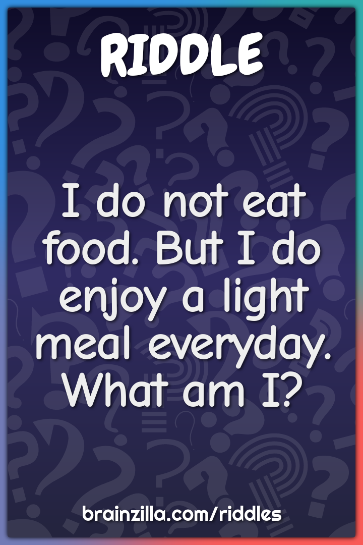 I do not eat food. But I do enjoy a light meal everyday. What am I?