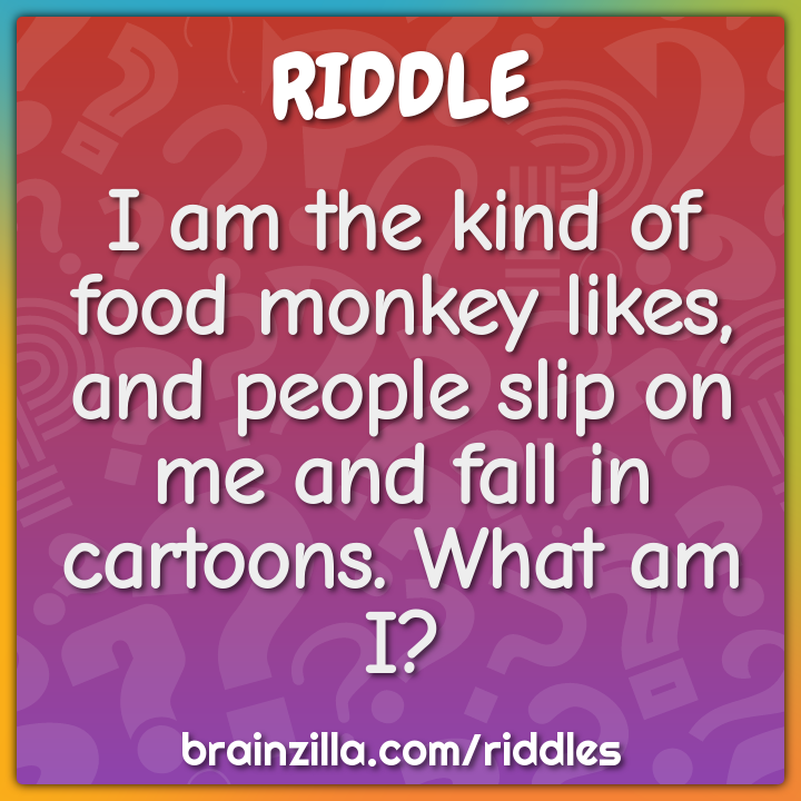I am the kind of food monkey likes, and people slip on me and fall in...