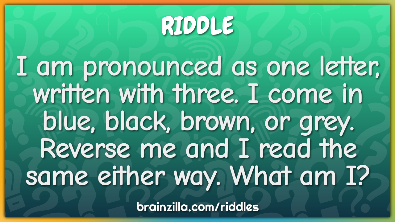 I am pronounced as one letter, written with three. I come in blue,...