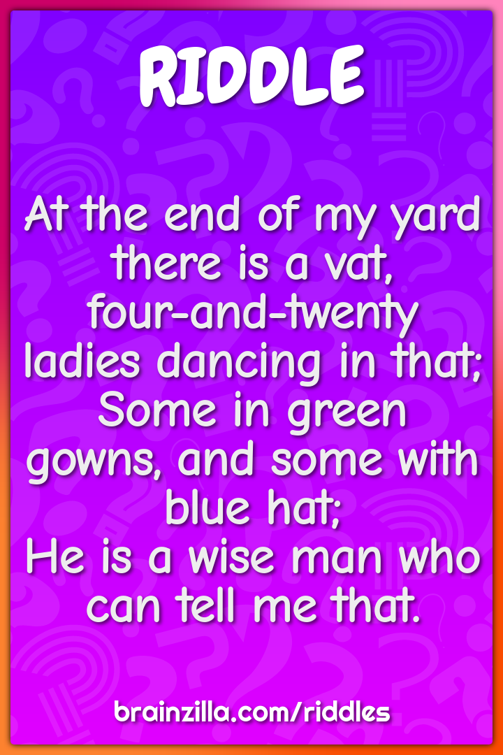At the end of my yard there is a vat,  four-and-twenty ladies dancing...