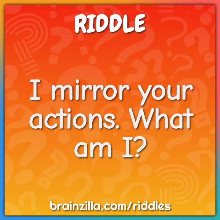 I mirror your actions. What am I?