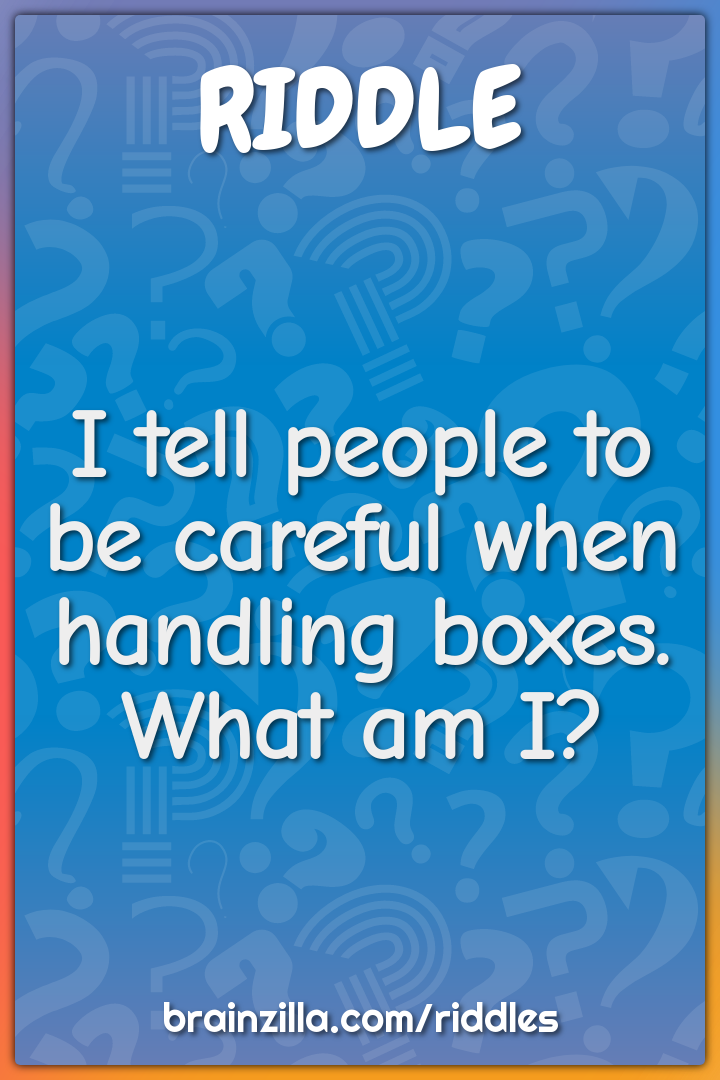 I tell people to be careful when handling boxes. What am I?