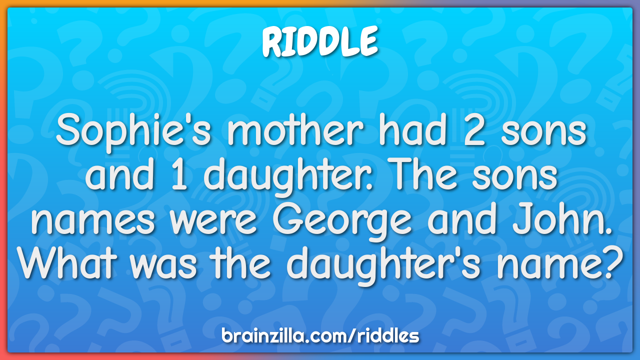 Sophie S Mother Had 2 Sons And 1 Daughter The Sons Names Were George Riddle Answer Brainzilla