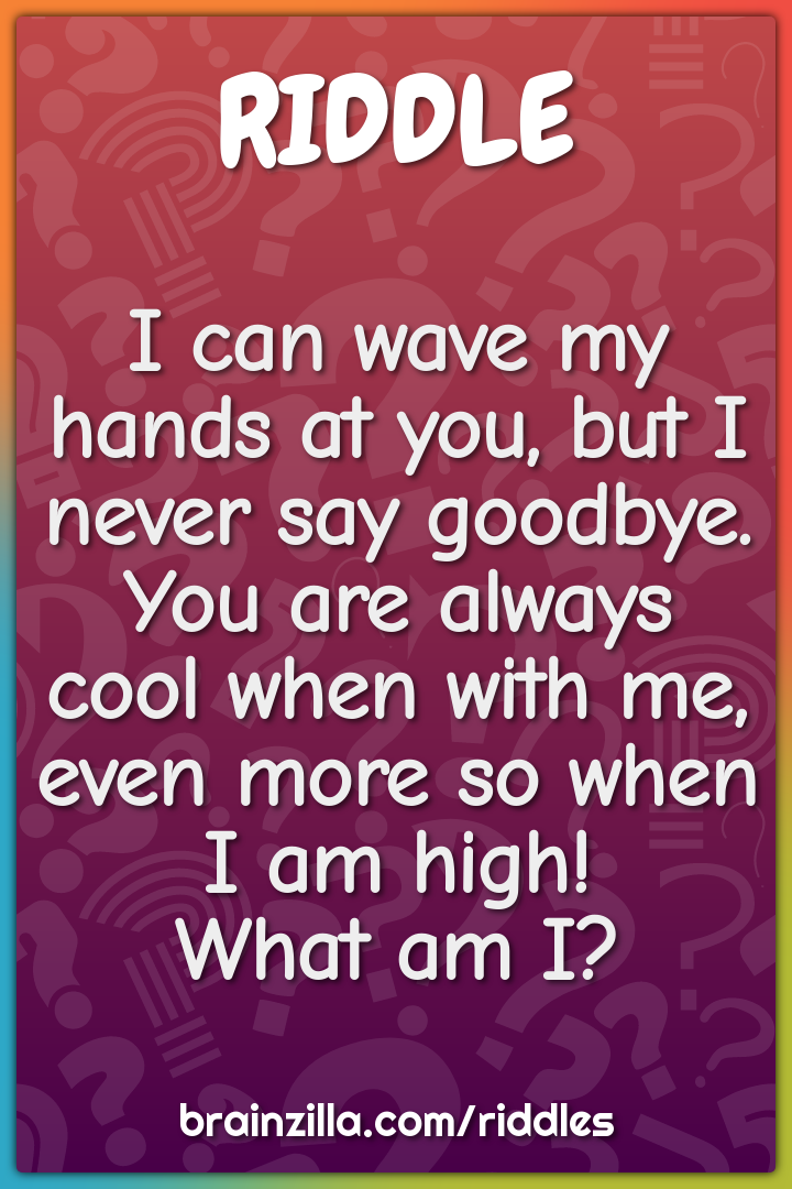 I can wave my hands at you, but I never say goodbye.  You are always...