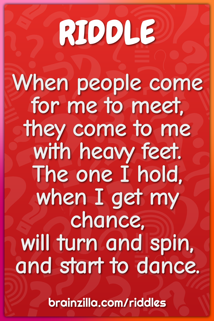 When people come for me to meet,  they come to me with heavy feet....