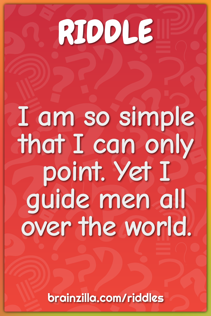 I am so simple that I can only point. Yet I guide men all over the...