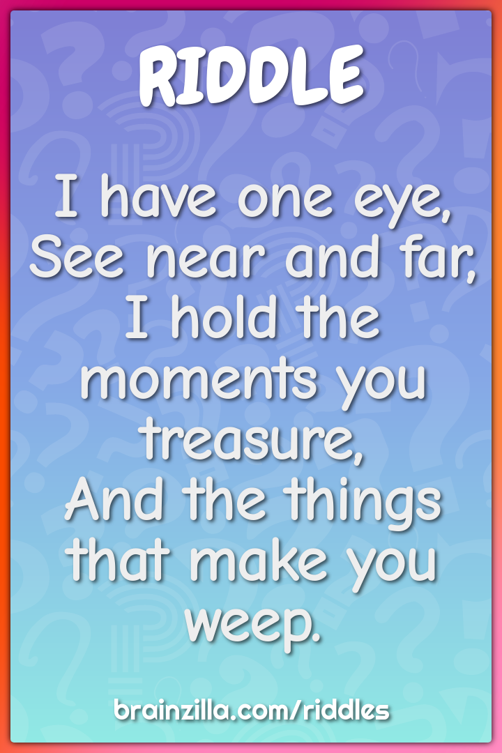 I have one eye,  See near and far,  I hold the moments you treasure,...