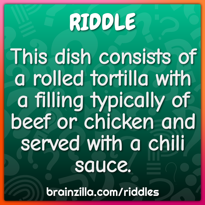 This dish consists of a rolled tortilla with a filling typically of...