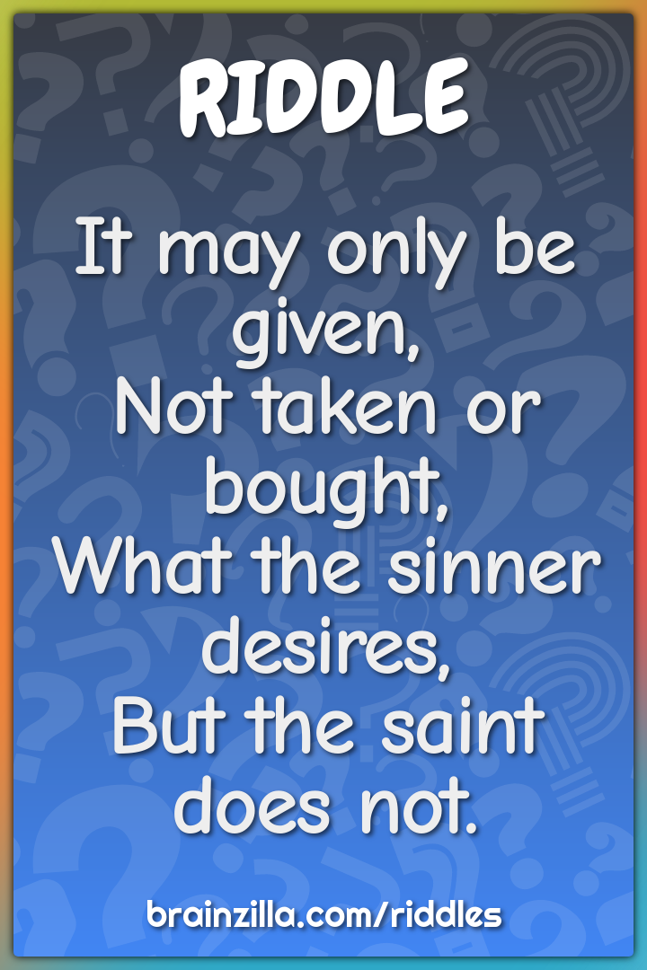 It may only be given,  Not taken or bought,  What the sinner desires,...