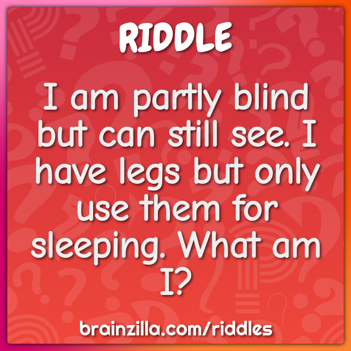 I am partly blind but can still see. I have legs but only use them for...