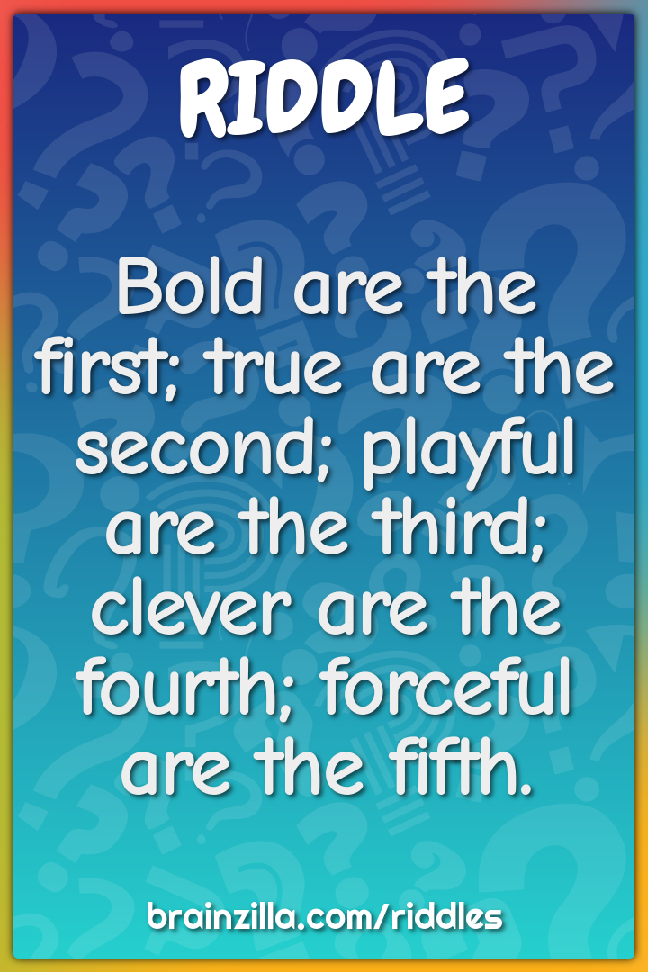 Bold are the first; true are the second; playful are the third; clever...
