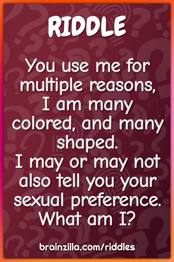 You use me for multiple reasons,  I am many colored, and many shaped....