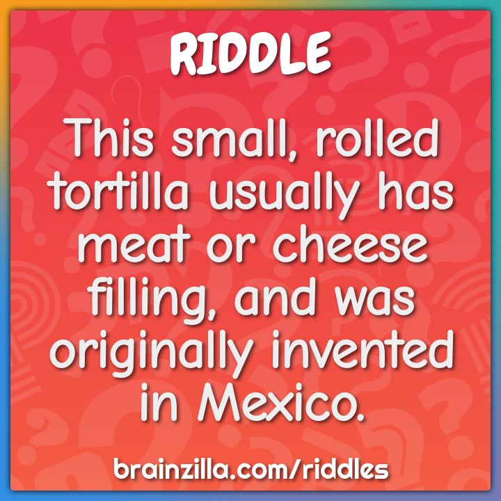 This small, rolled tortilla usually has meat or cheese filling, and...
