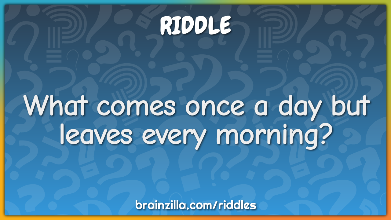What comes once a day but leaves every morning?