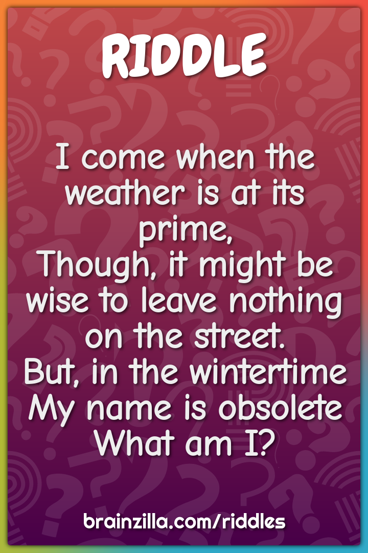 I come when the weather is at its prime,  Though, it might be wise to...