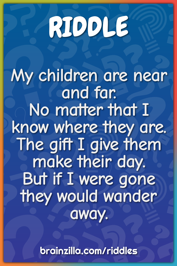 My children are near and far.  No matter that I know where they are....