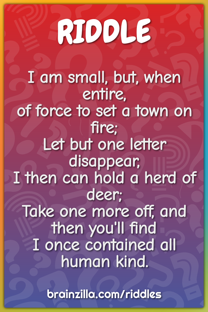 I am small, but, when entire,  of force to set a town on fire;  Let...