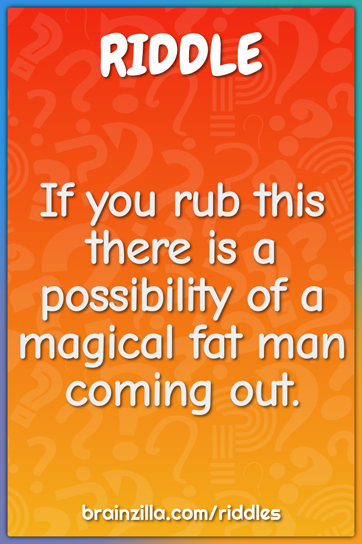 If you rub this there is a possibility of a magical fat man coming...