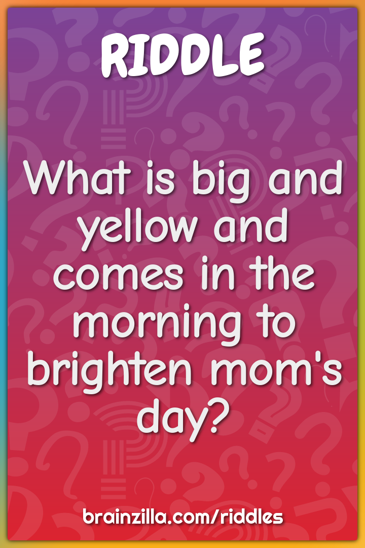 What is big and yellow and comes in the morning to brighten mom's day?