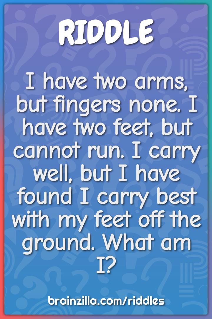 I have two arms, but fingers none. I have two feet, but cannot run. I...