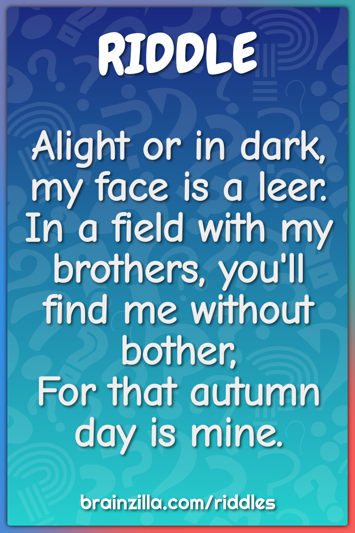 Alight or in dark, my face is a leer.  In a field with my brothers,...