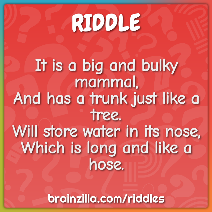 It is a big and bulky mammal,  And has a trunk just like a tree.  Will...
