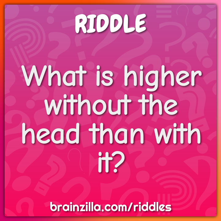 What is higher without the head than with it?