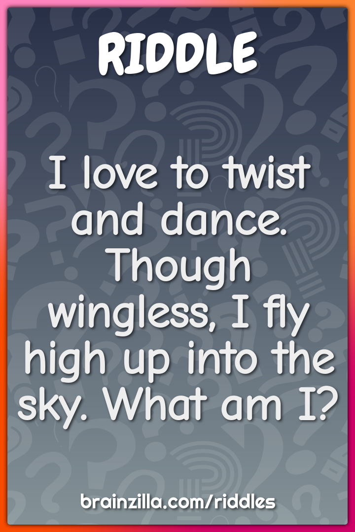 I love to twist and dance. Though wingless, I fly high up into the...