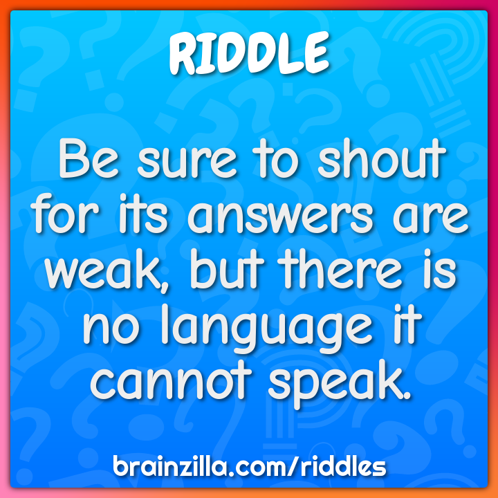 Be sure to shout for its answers are weak, but there is no language it...