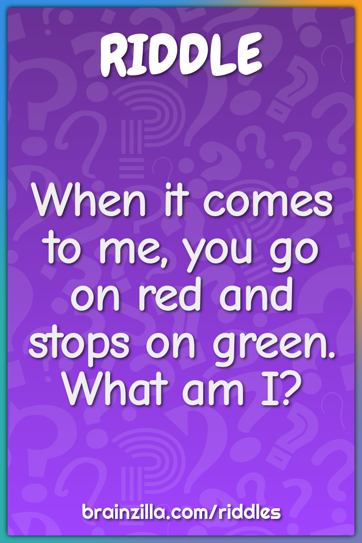 When it comes to me, you go on red and stops on green. What am I?