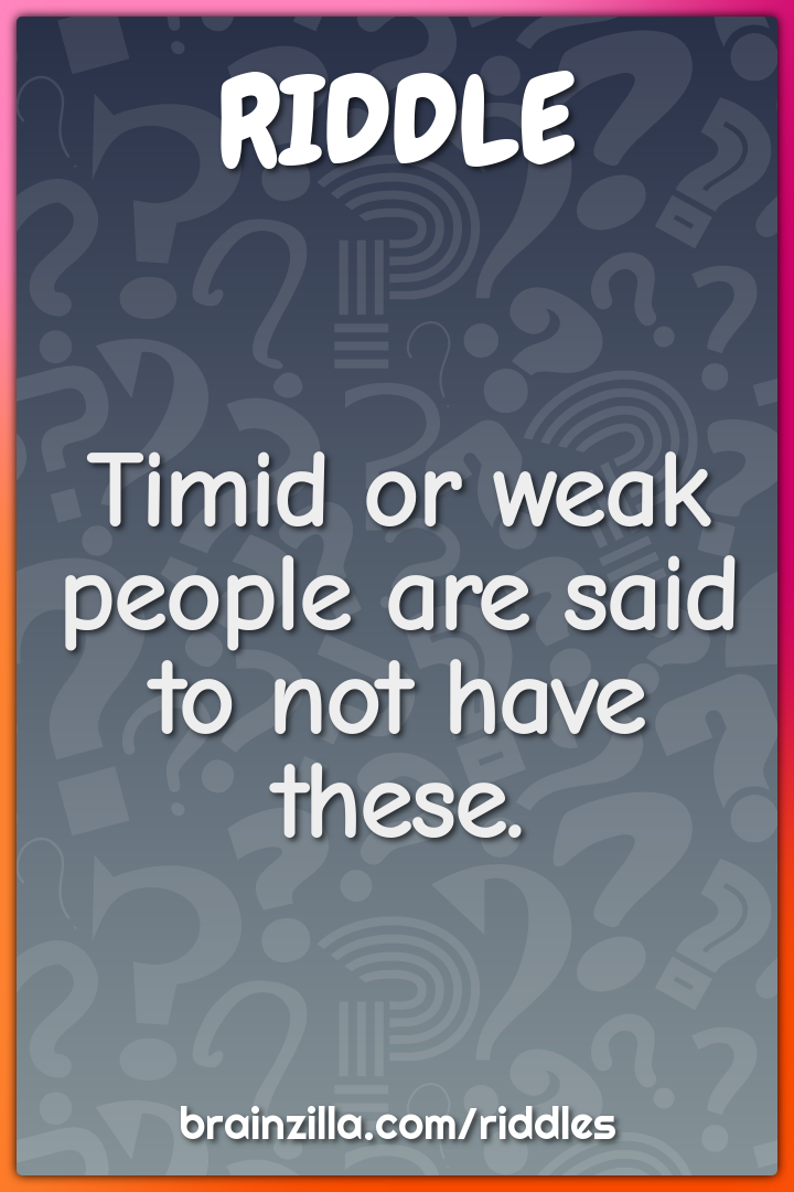 Timid or weak people are said to not have these.
