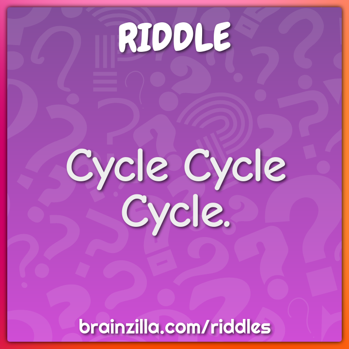 Cycle Cycle Cycle.
