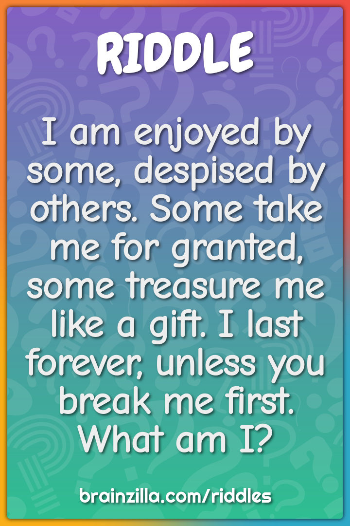I am enjoyed by some, despised by others. Some take me for granted,...