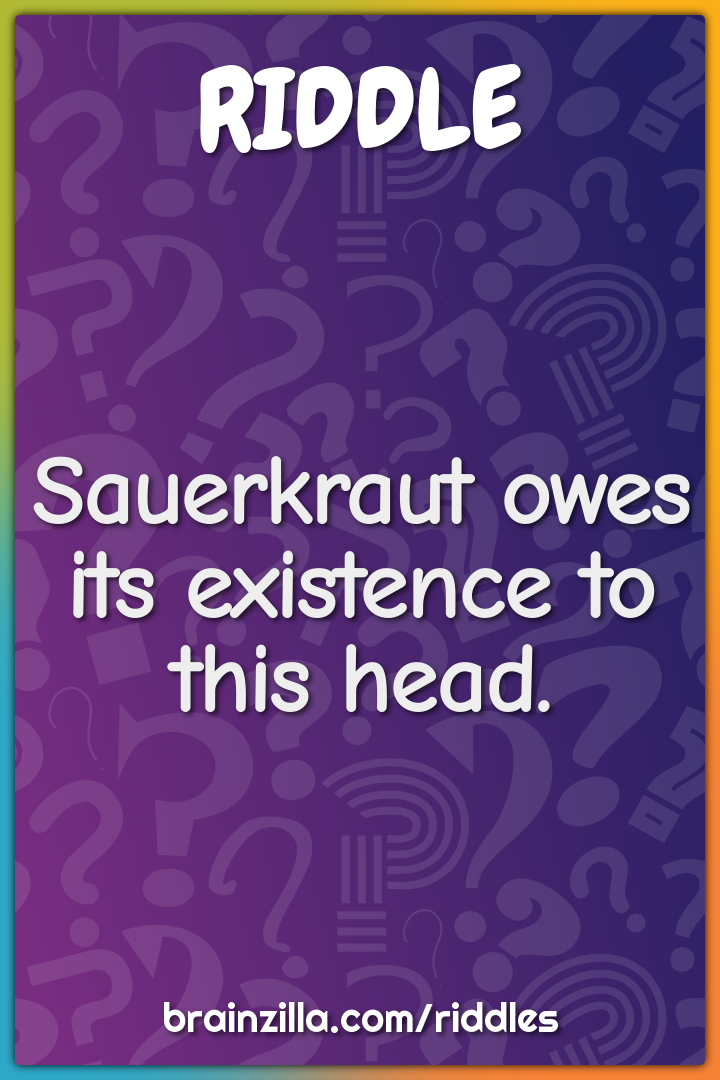 Sauerkraut owes its existence to this head.