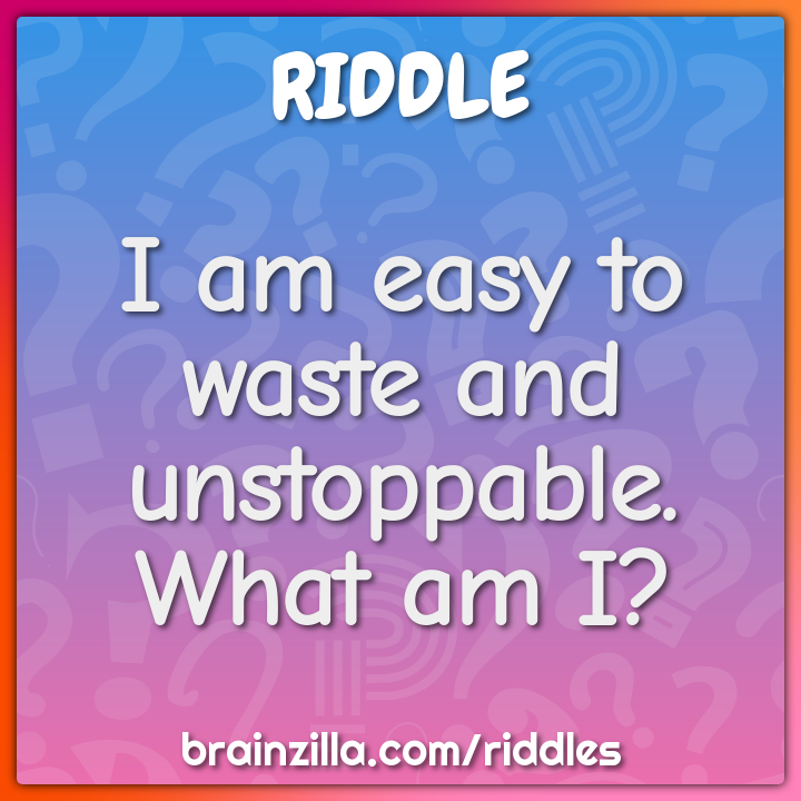 I am easy to waste and unstoppable. What am I?