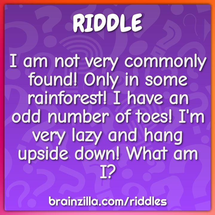 I am not very commonly found! Only in some rainforest! I have an odd...