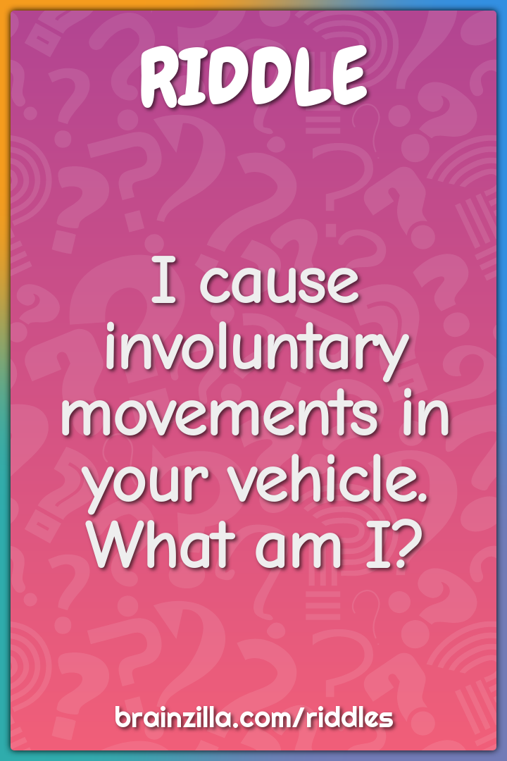 I cause involuntary movements in your vehicle. What am I?