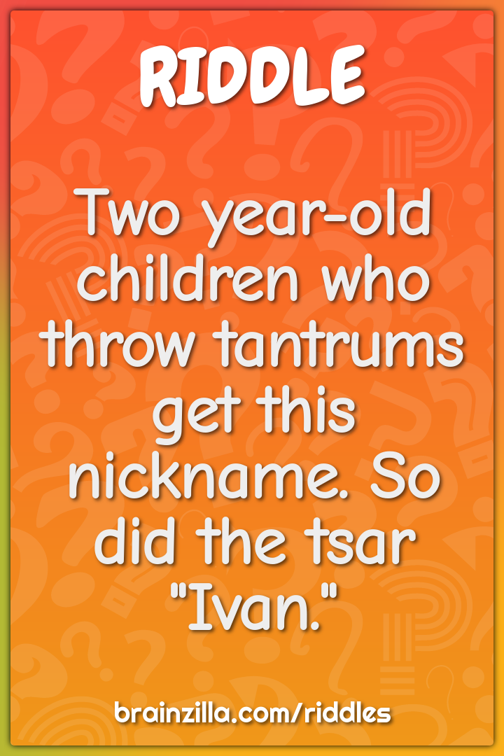 Two year-old children who throw tantrums get this nickname. So did the...