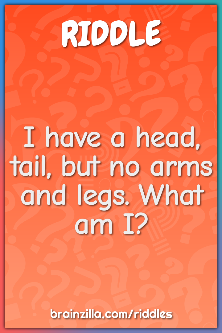 I have a head, tail, but no arms and legs. What am I?