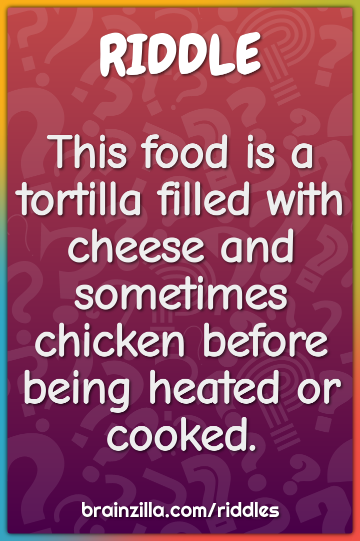 This food is a tortilla filled with cheese and sometimes chicken...