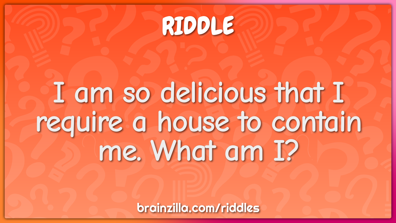 I am so delicious that I require a house to contain me. What am I?