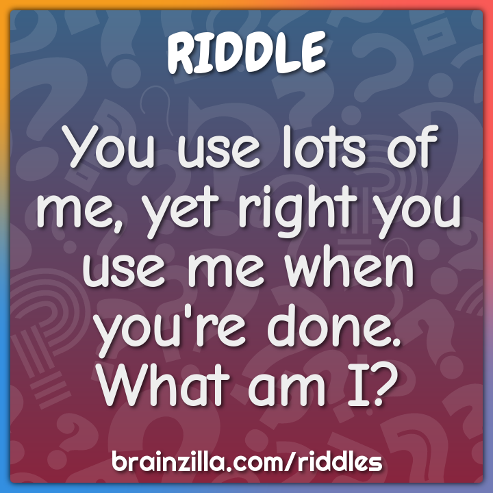 You use lots of me, yet right you use me when you're done. What am I?