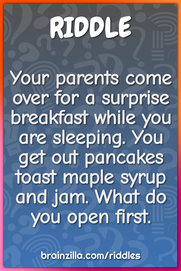 Your parents come over for a surprise breakfast while you are...