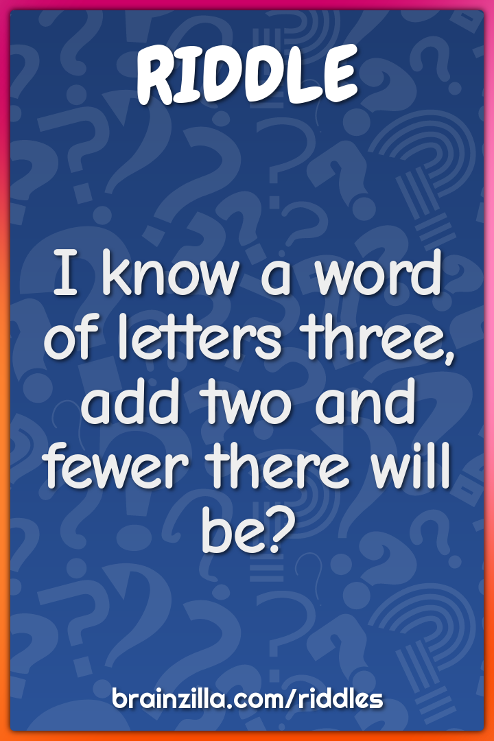 I know a word of letters three, add two and fewer there will be?