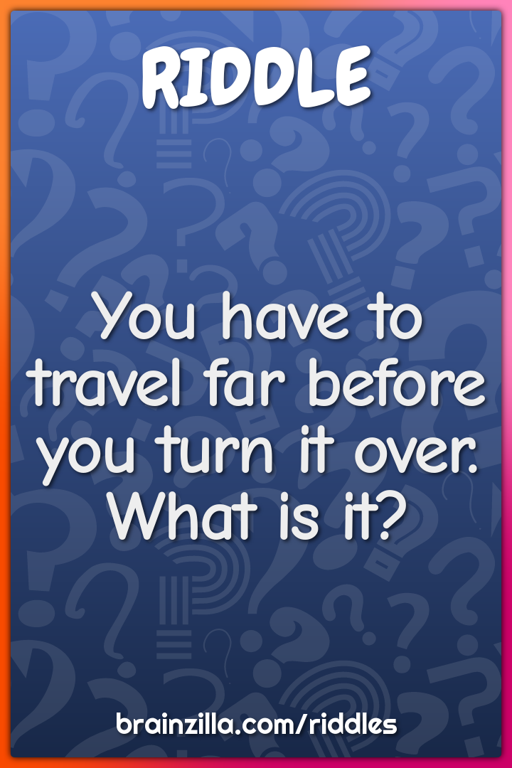 You have to travel far before you turn it over. What is it?