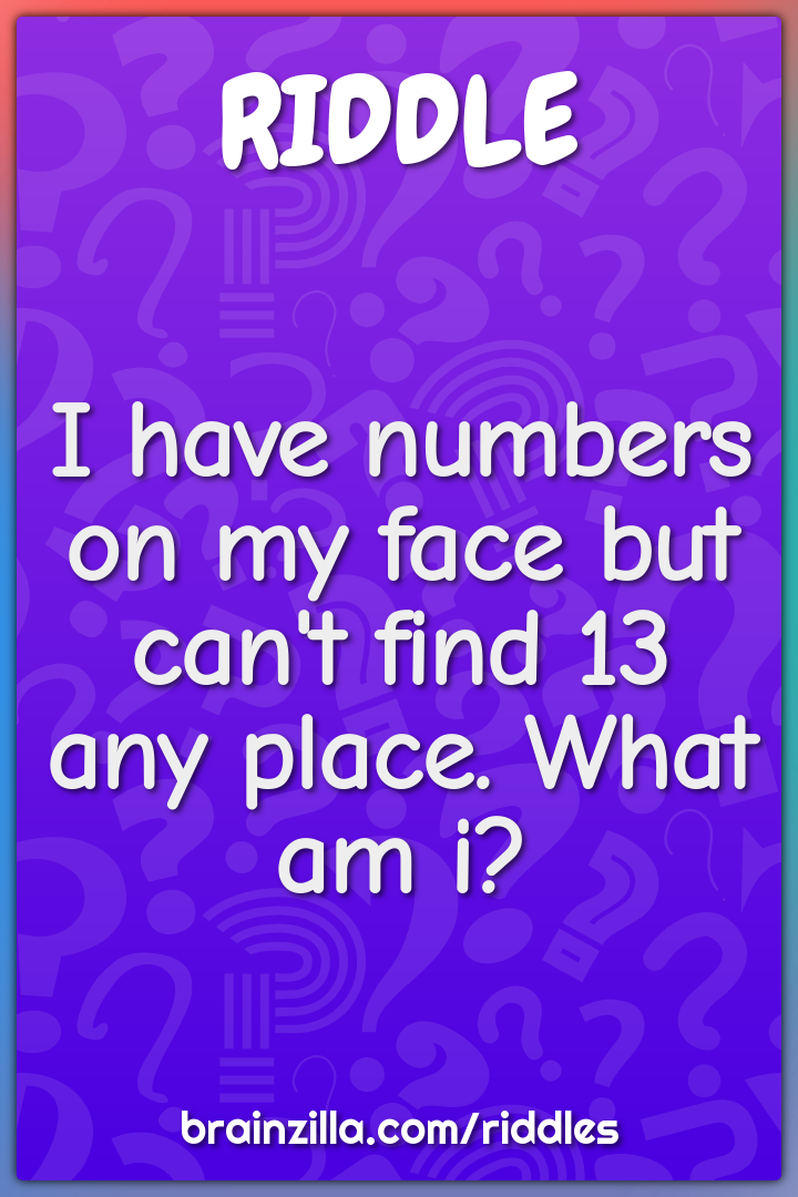 I have numbers on my face but can't find 13 any place. What am i?