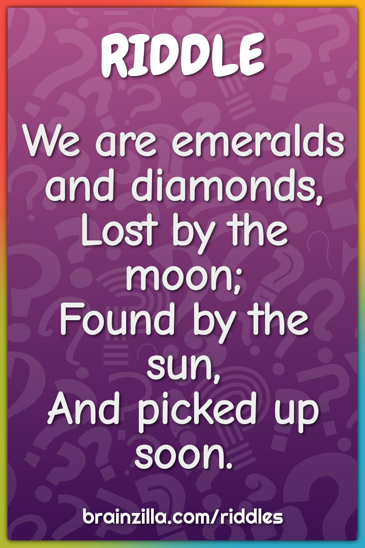 We are emeralds and diamonds,  Lost by the moon;  Found by the sun,...