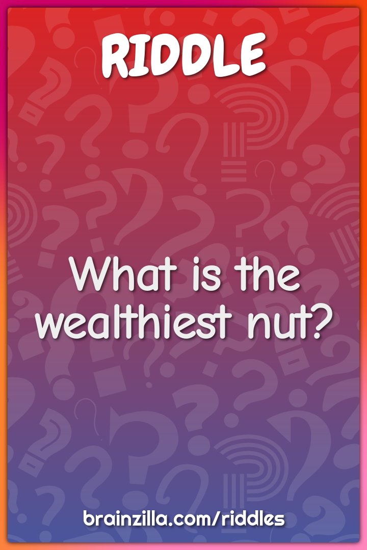 What is the wealthiest nut?