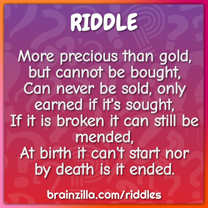 More precious than gold, but cannot be bought,  Can never be sold,...